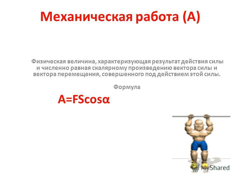 Механическая работа (А) Физическая величина, характеризующая результат действия силы и численно равная скалярному произведению вектора силы и вектора перемещения, совершенного под действием этой силы. Формула A=FScosα
