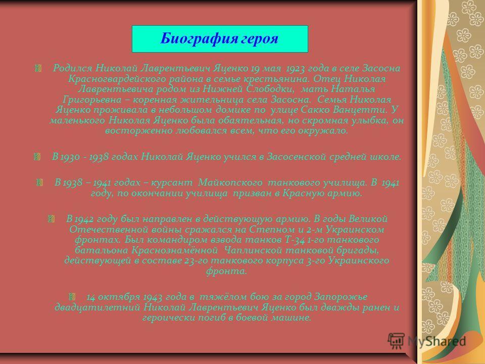 Биография героя Родился Николай Лаврентьевич Яценко 19 мая 1923 года в селе Засосна Красногвардейского района в семье крестьянина. Отец Николая Лаврентьевича родом из Нижней Слободки, мать Наталья Григорьевна – коренная жительница села Засосна. Семья