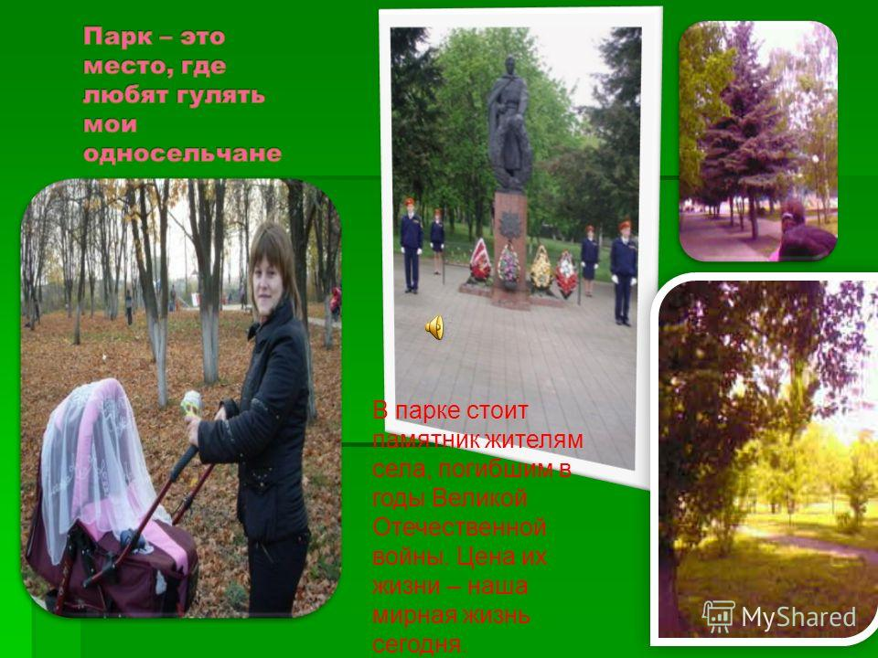 В парке стоит памятник жителям села, погибшим в годы Великой Отечественной войны. Цена их жизни – наша мирная жизнь сегодня.