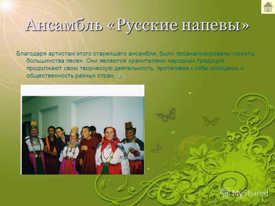 Ансамбль «Русские напевы» Благодаря артистам этого старейшего ансамбля, были проанализированы сюжеты большинства песен. Они являются хранителями народных традиций, продолжают свою творческую деятельность, притягивая к себе молодежь и общественность р