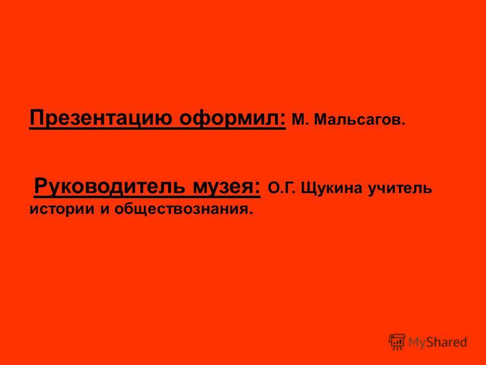 Презентацию оформил: М. Мальсагов. Руководитель музея: О.Г. Щукина учитель истории и обществознания.
