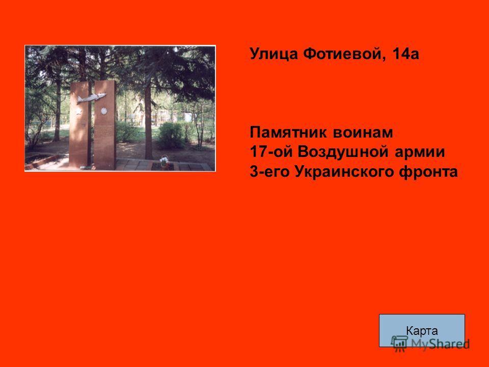 Улица Фотиевой, 14а Памятник воинам 17-ой Воздушной армии 3-его Украинского фронта Карта