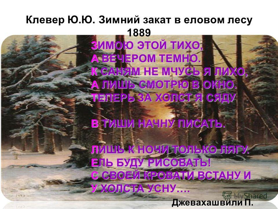 Клевер Ю.Ю. Зимний закат в еловом лесу 1889 ЗИМОЮ ЭТОЙ ТИХО, А ВЕЧЕРОМ ТЕМНО. К САНЯМ НЕ МЧУСЬ Я ЛИХО, А ЛИШЬ СМОТРЮ В ОКНО. ТЕПЕРЬ ЗА ХОЛСТ Я СЯДУ В ТИШИ НАЧНУ ПИСАТЬ. ЛИШЬ К НОЧИ ТОЛЬКО ЛЯГУ. ЕЛЬ БУДУ РИСОВАТЬ! С СВОЕЙ КРОВАТИ ВСТАНУ И У ХОЛСТА УСН
