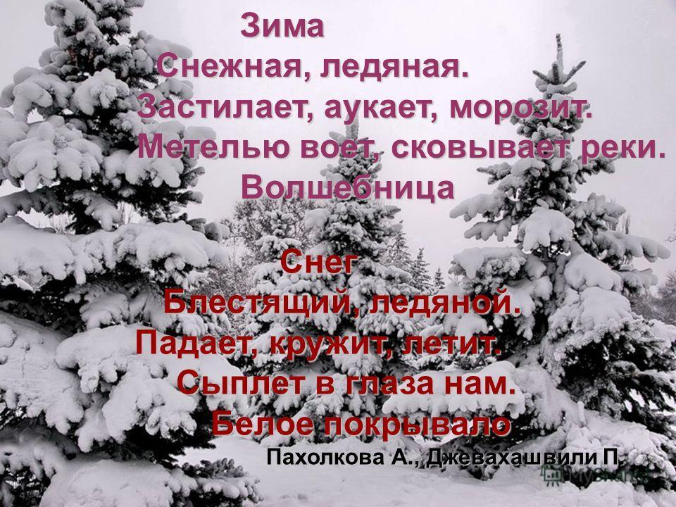 Зима Зима Снежная, ледяная. Снежная, ледяная. Застилает, аукает, морозит. Метелью воет, сковывает реки. Волшебница ВолшебницаСнег Блестящий, ледяной. Блестящий, ледяной. Падает, кружит, летит. Сыплет в глаза нам. Сыплет в глаза нам. Белое покрывало Б