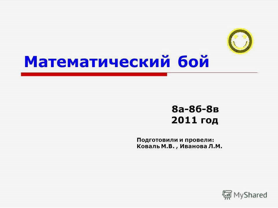 Математический бой 8а-8б-8в 2011 год Подготовили и провели: Коваль М.В., Иванова Л.М.