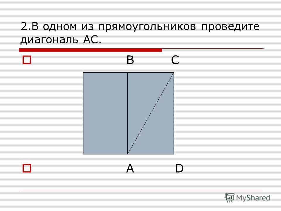 2.В одном из прямоугольников проведите диагональ АС. B C A D