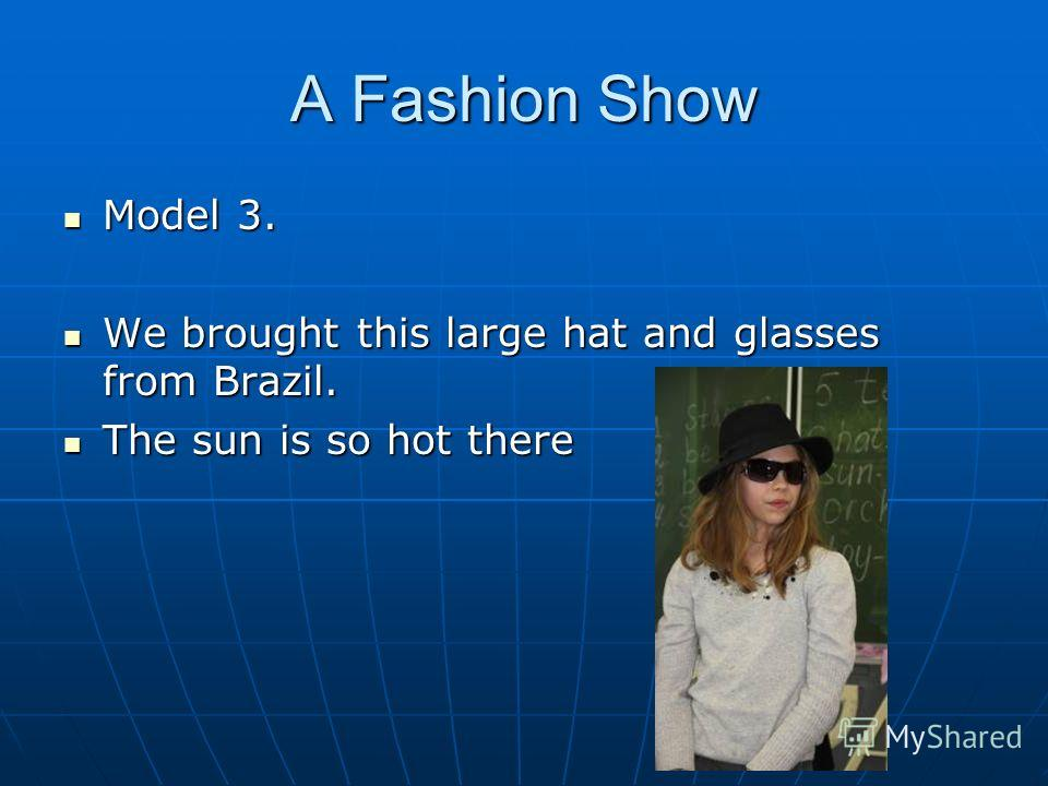 A Fashion Show Model 3. Model 3. We brought this large hat and glasses from Brazil. We brought this large hat and glasses from Brazil. The sun is so hot there The sun is so hot there