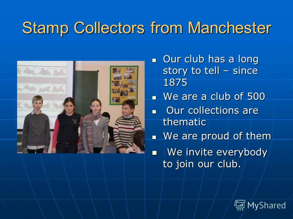 Stamp Collectors from Manchester Our club has a long story to tell – since 1875 Our club has a long story to tell – since 1875 We are a club of 500 We are a club of 500 Our collections are thematic Our collections are thematic We are proud of them We