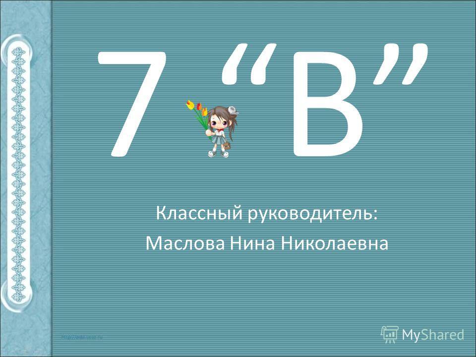 7 В Классный руководитель: Маслова Нина Николаевна