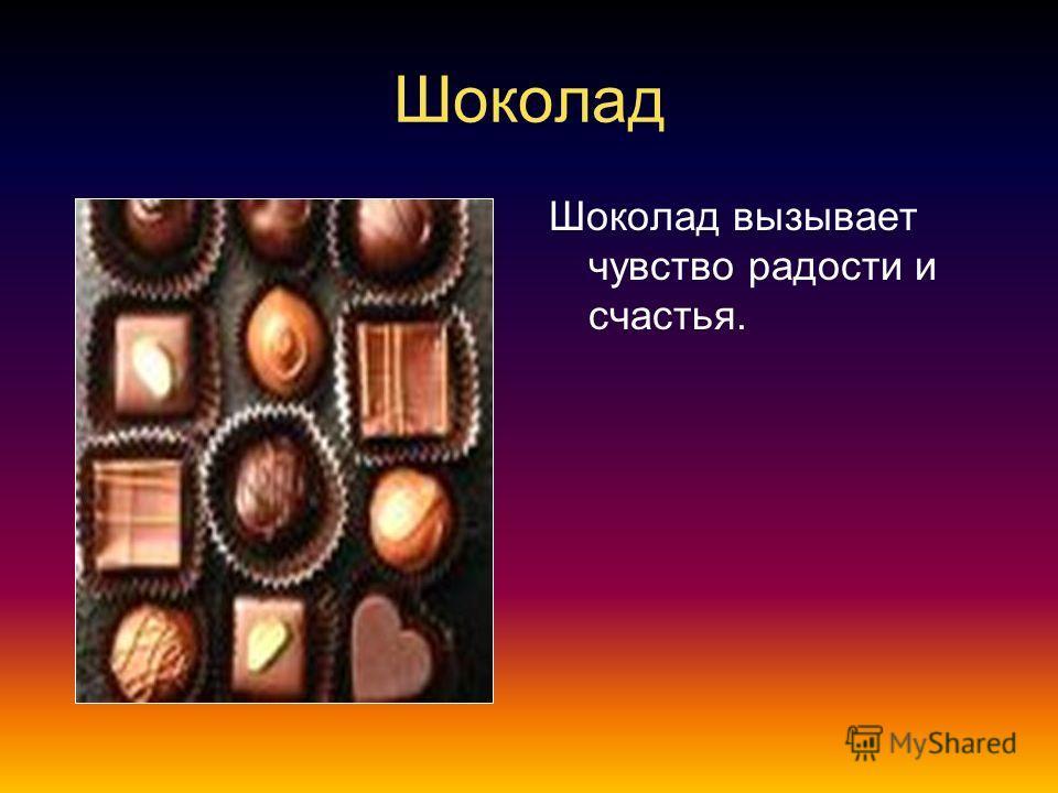 Шоколад Шоколад вызывает чувство радости и счастья.
