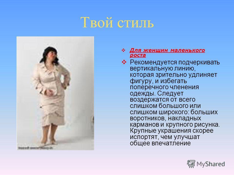 Твой стиль Для женщин маленького роста Рекомендуется подчеркивать вертикальную линию, которая зрительно удлиняет фигуру, и избегать поперечного членения одежды. Следует воздержатся от всего слишком большого или слишком широкого: больших воротников, н