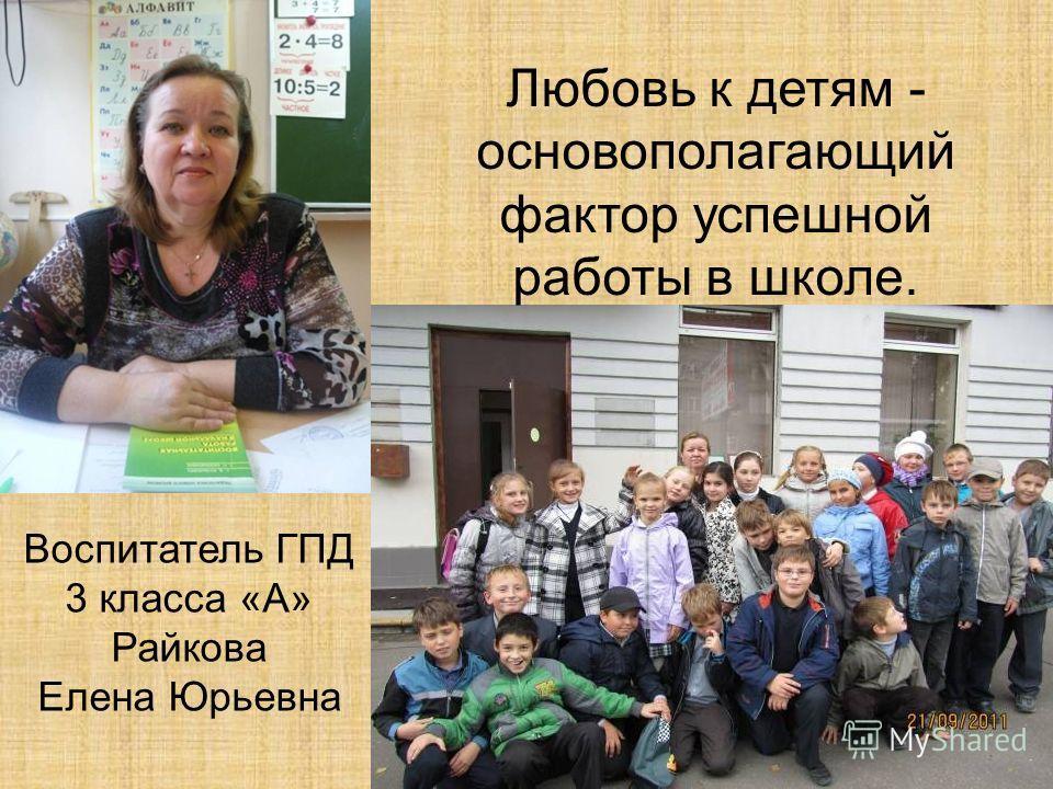 Воспитатель ГПД 3 класса «А» Райкова Елена Юрьевна Любовь к детям - основополагающий фактор успешной работы в школе.
