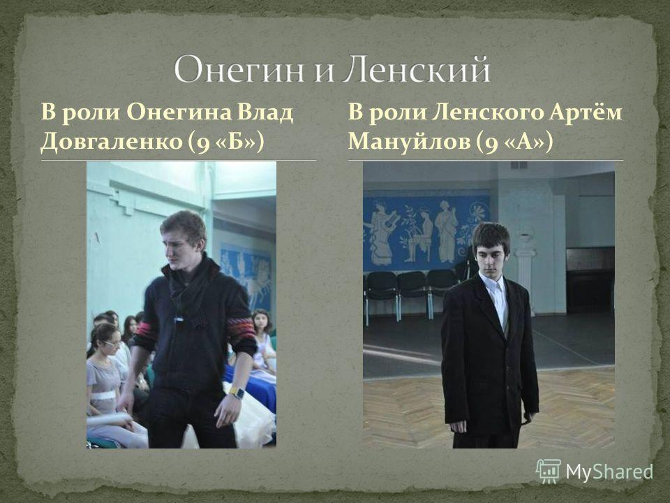 В роли Онегина Влад Довгаленко (9 «Б») В роли Ленского Артём Мануйлов (9 «А»)