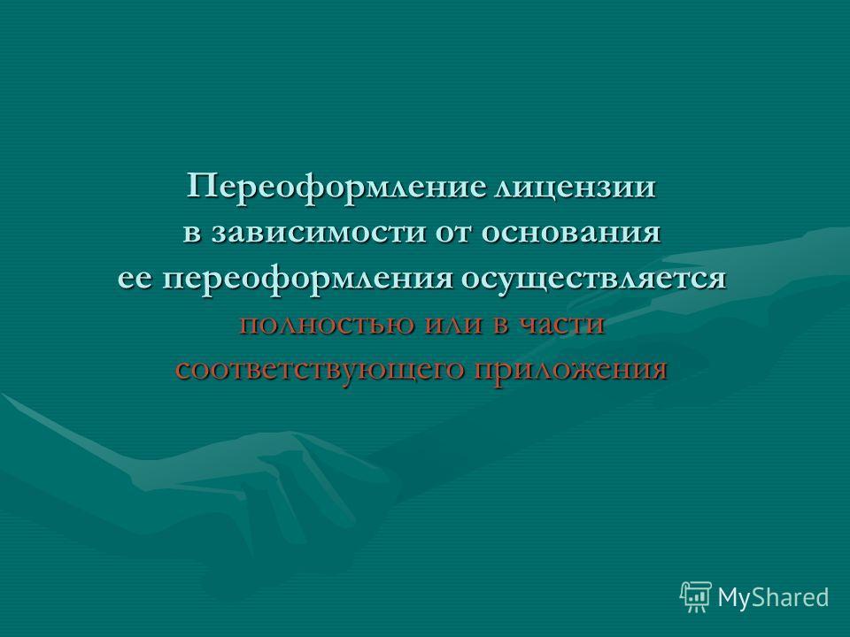 Переоформление лицензии в зависимости от основания ее переоформления осуществляется полностью или в части соответствующего приложения