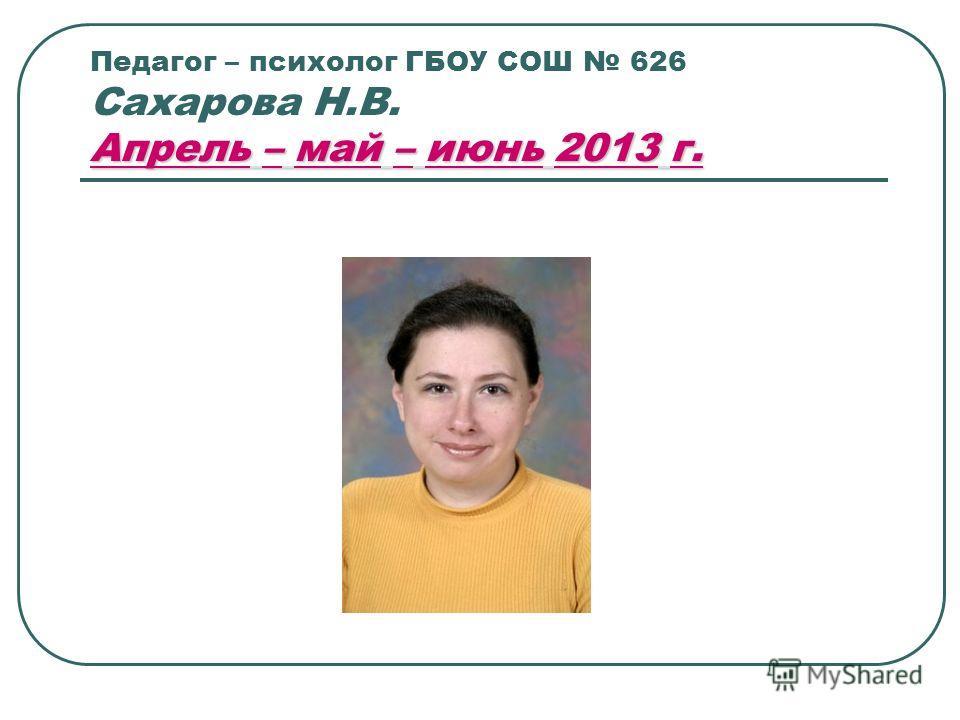 Апрель – май – июнь 2013 г. Педагог – психолог ГБОУ СОШ 626 Сахарова Н.В. Апрель – май – июнь 2013 г.