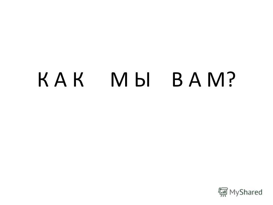 К А К М Ы В А М?