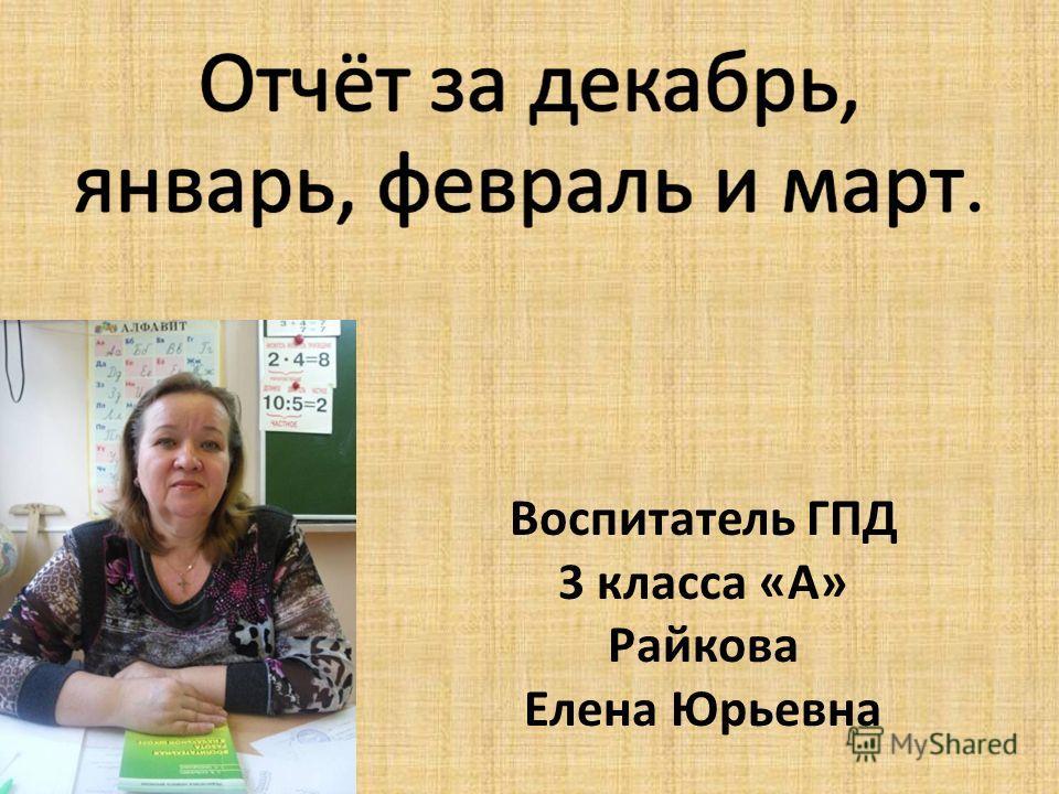 Воспитатель ГПД 3 класса «А» Райкова Елена Юрьевна