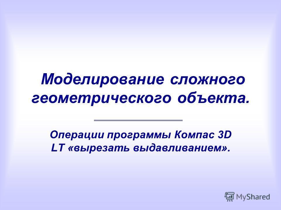 Моделирование сложного геометрического объекта. Операции программы Компас 3D LT «вырезать выдавливанием».