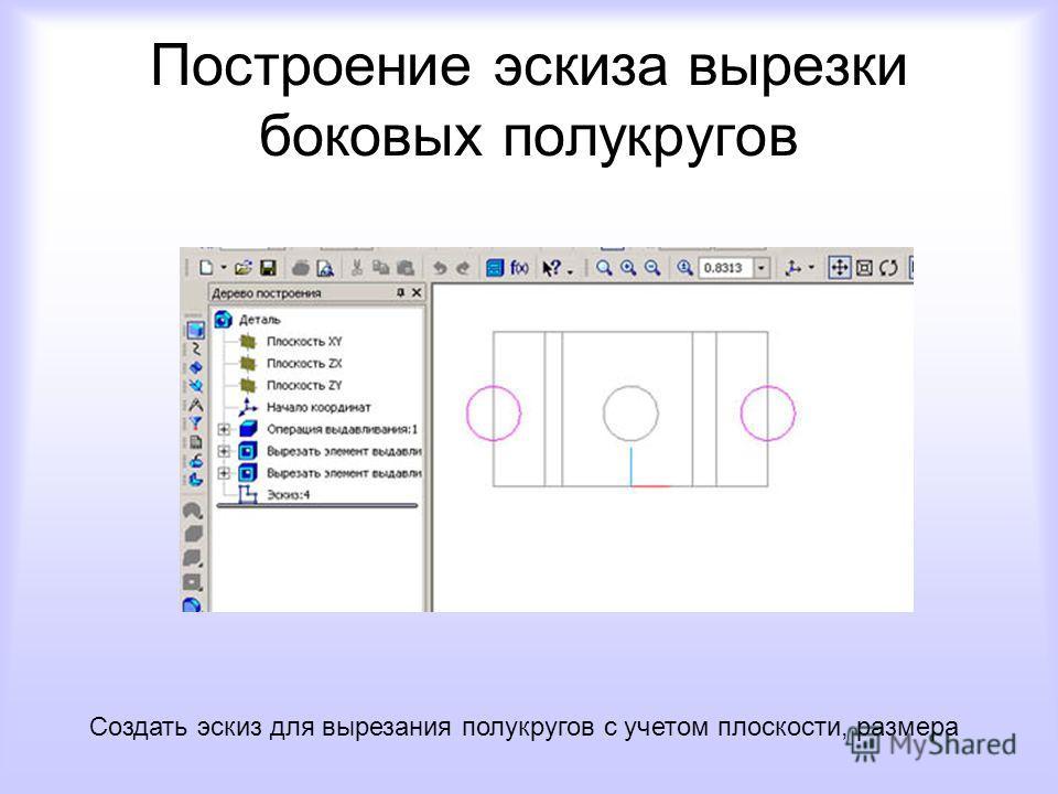 Построение эскиза вырезки боковых полукругов Создать эскиз для вырезания полукругов с учетом плоскости, размера