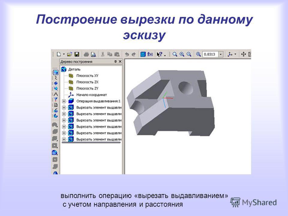 Построение вырезки по данному эскизу выполнить операцию «вырезать выдавливанием» с учетом направления и расстояния