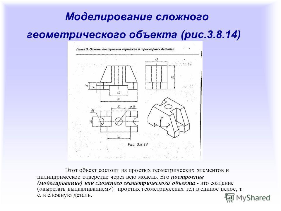 Моделирование сложного геометрического объекта (рис.3.8.14) Этот объект состоит из простых геометрических элементов и цилиндрическое отверстие через всю модель. Его построение (моделирование) как сложного геометрического объекта - это создание («выре