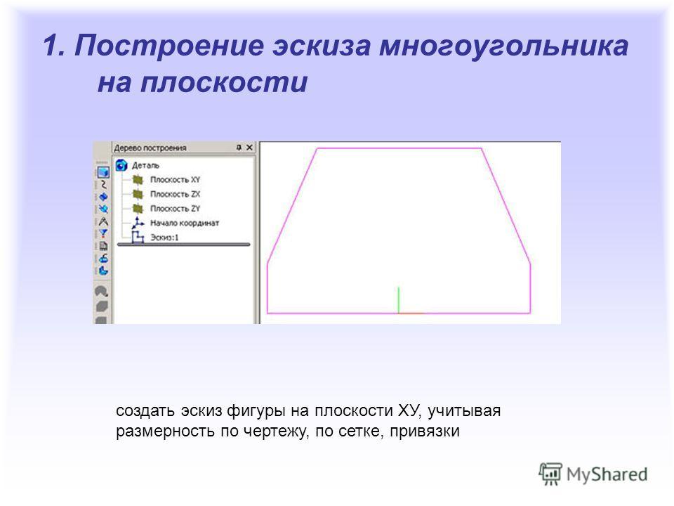 1. Построение эскиза многоугольника на плоскости создать эскиз фигуры на плоскости ХУ, учитывая размерность по чертежу, по сетке, привязки