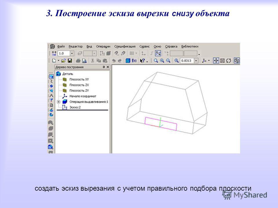 3. Построение эскиза вырезки снизу объекта создать эскиз вырезания с учетом правильного подбора плоскости