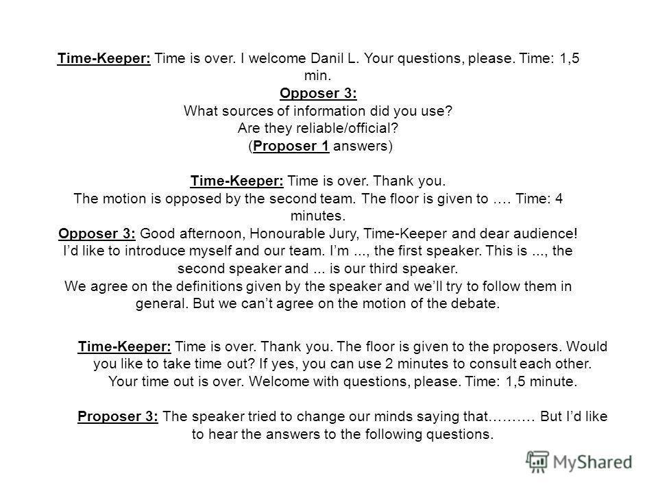 Time-Keeper: Time is over. I welcome Danil L. Your questions, please. Time: 1,5 min. Opposer 3: What sources of information did you use? Are they reliable/official? (Proposer 1 answers) Time-Keeper: Time is over. Thank you. The motion is opposed by t