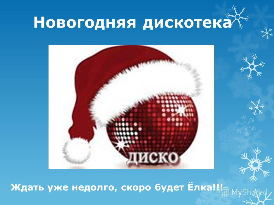 Новогодняя дискотека Ждать уже недолго, скоро будет Ёлка!!!
