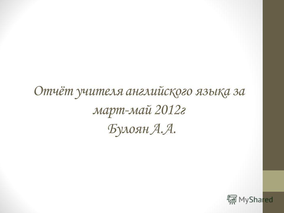 Отчёт учителя английского языка за март-май 2012г Булоян А.А.