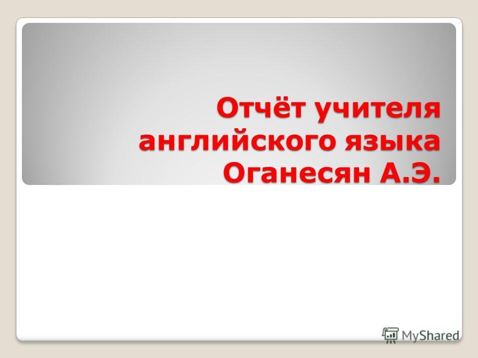 Отчёт учителя английского языка Оганесян А.Э.
