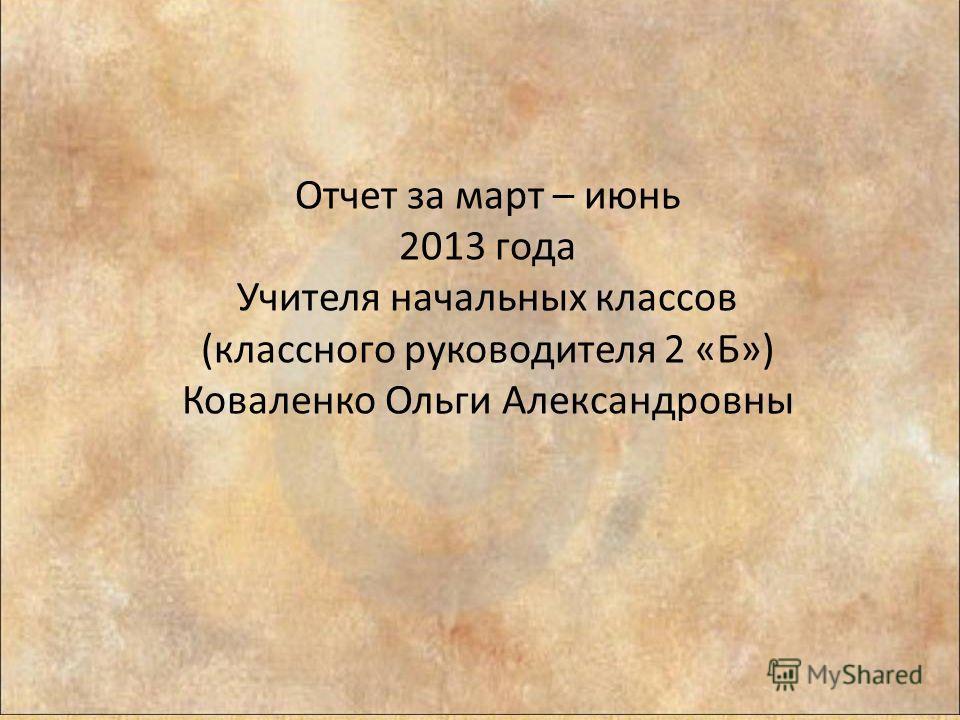 Отчет за март – июнь 2013 года Учителя начальных классов (классного руководителя 2 «Б») Коваленко Ольги Александровны