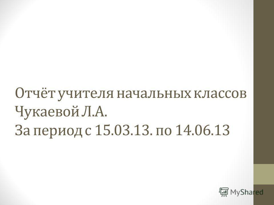Отчёт учителя начальных классов Чукаевой Л.А. За период с 15.03.13. по 14.06.13