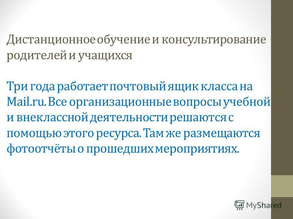 Дистанционное обучение и консультирование родителей и учащихся Три года работает почтовый ящик класса на Mail.ru. Все организационные вопросы учебной и внеклассной деятельности решаются с помощью этого ресурса. Там же размещаются фотоотчёты о прошедш