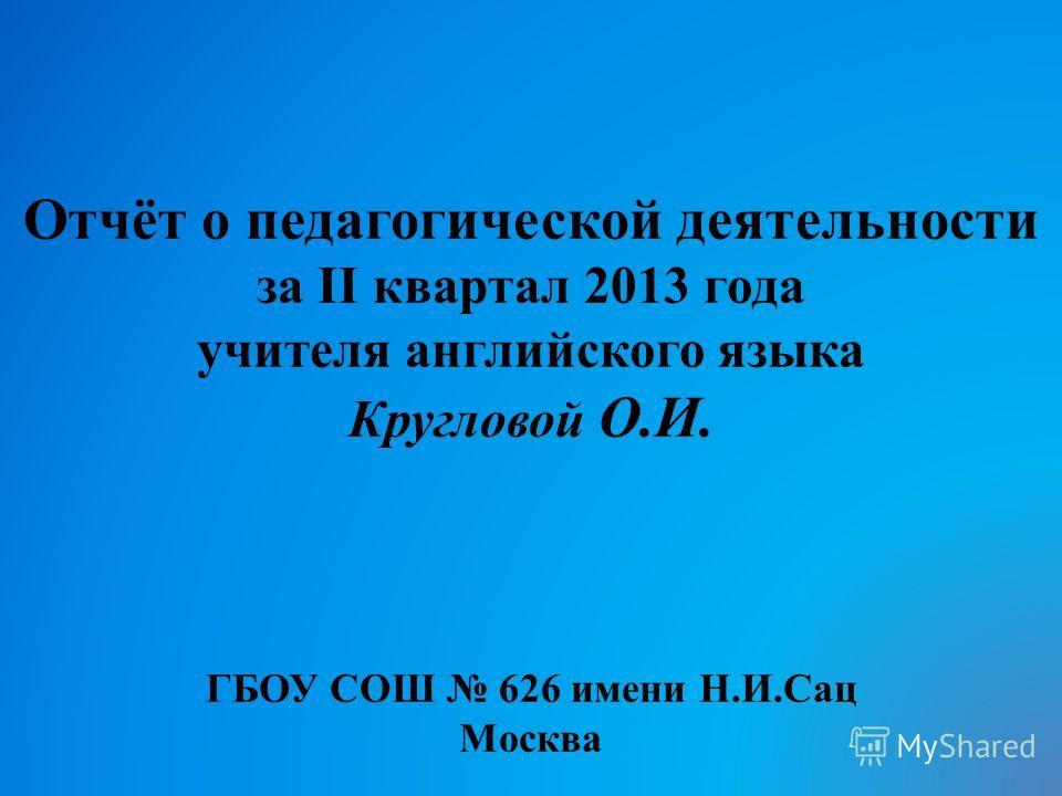 Отчёт о педагогической деятельности за II квартал 2013 года учителя английского языка Кругловой О.И. ГБОУ СОШ 626 имени Н.И.Сац Москва