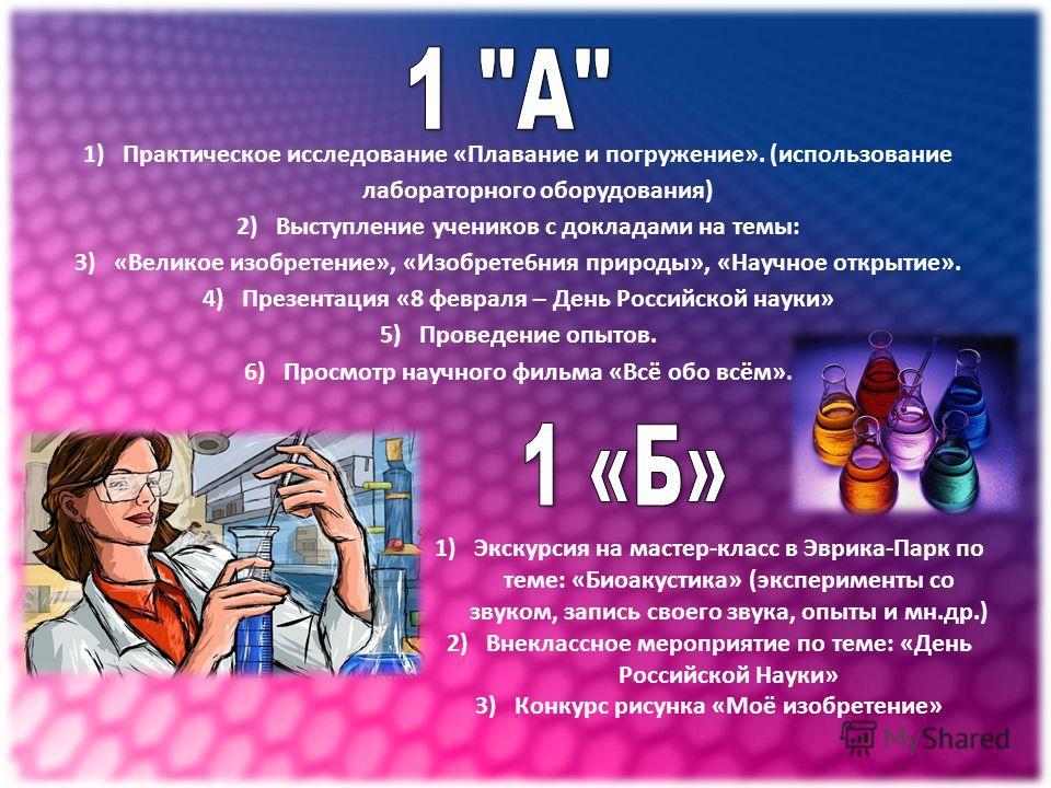 1)Практическое исследование «Плавание и погружение». (использование лабораторного оборудования) 2)Выступление учеников с докладами на темы: 3)«Великое изобретение», «Изобрете6ния природы», «Научное открытие». 4)Презентация «8 февраля – День Российско