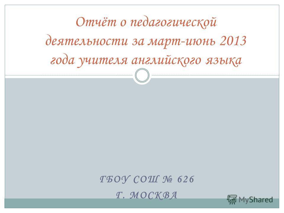 ГБОУ СОШ 626 Г. МОСКВА Отчёт о педагогической деятельности за март-июнь 2013 года учителя английского языка