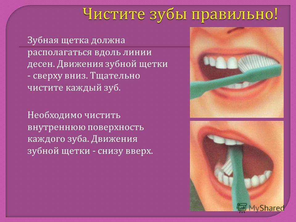Зубная щетка должна располагаться вдоль линии десен. Движения зубной щетки - сверху вниз. Тщательно чистите каждый зуб. Необходимо чистить внутреннюю поверхность каждого зуба. Движения зубной щетки - снизу вверх.