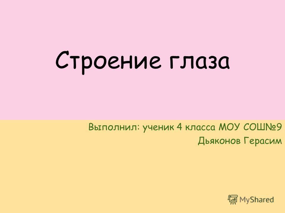 Строение глаза Выполнил: ученик 4 класса МОУ СОШ9 Дьяконов Герасим
