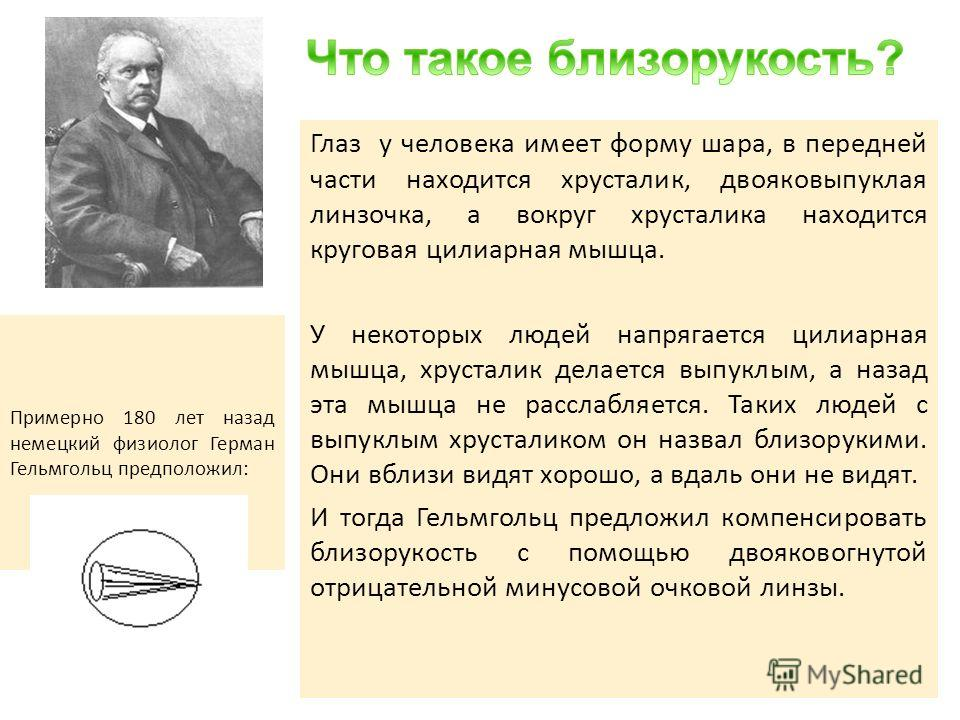 Примерно 180 лет назад немецкий физиолог Герман Гельмгольц предположил: Глаз у человека имеет форму шара, в передней части находится хрусталик, двояковыпуклая линзочка, а вокруг хрусталика находится круговая цилиарная мышца. У некоторых людей напряга