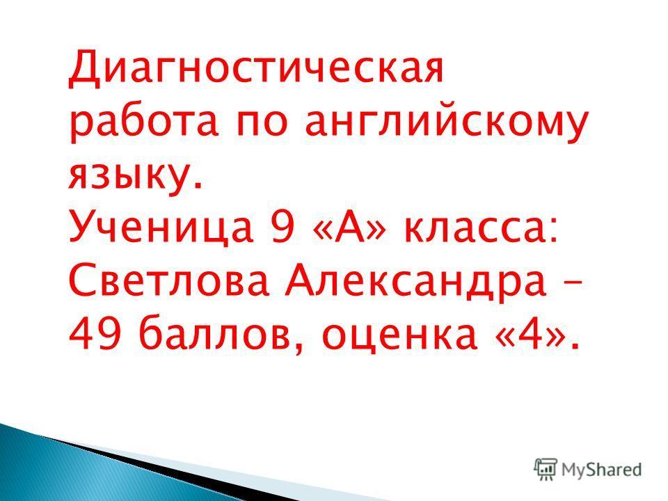 Диагностическая работа по английскому языку. Ученица 9 «А» класса: Светлова Александра – 49 баллов, оценка «4».