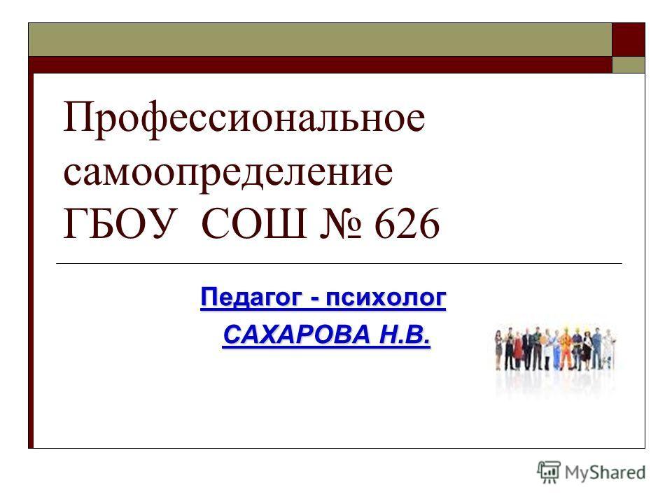 Профессиональное самоопределение ГБОУ СОШ 626 Педагог - психолог САХАРОВА Н.В. САХАРОВА Н.В.