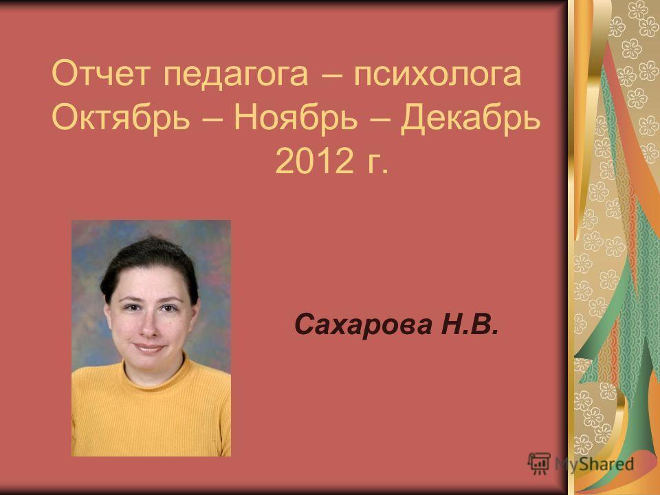 Отчет педагога – психолога Октябрь – Ноябрь – Декабрь 2012 г. Сахарова Н.В.