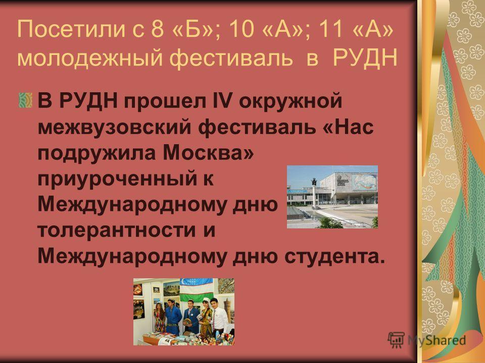 Посетили с 8 «Б»; 10 «А»; 11 «А» молодежный фестиваль в РУДН В РУДН прошел IV окружной межвузовский фестиваль «Нас подружила Москва» приуроченный к Международному дню толерантности и Международному дню студента.
