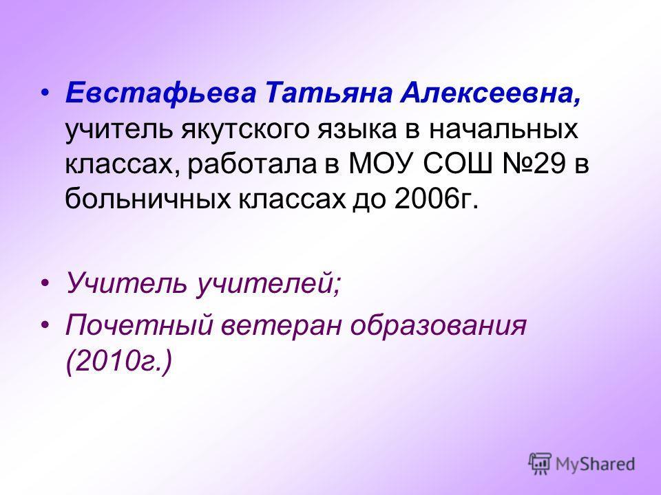 Евстафьева Татьяна Алексеевна, учитель якутского языка в начальных классах, работала в МОУ СОШ 29 в больничных классах до 2006г. Учитель учителей; Почетный ветеран образования (2010г.)