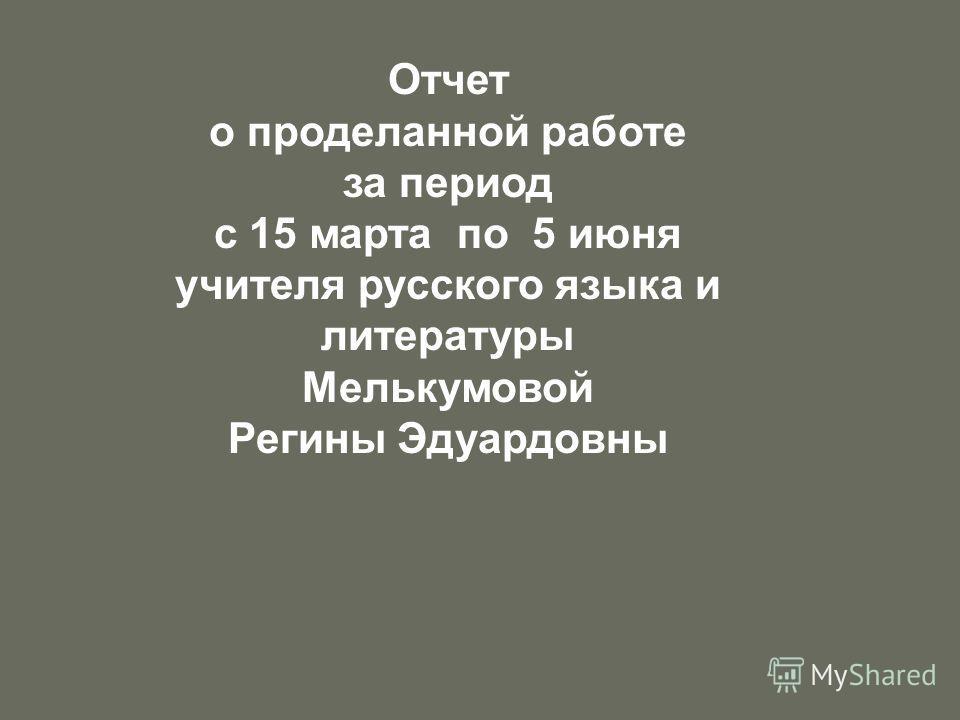 Отчет о проделанной работе за период с 15 марта по 5 июня учителя русского языка и литературы Мелькумовой Регины Эдуардовны