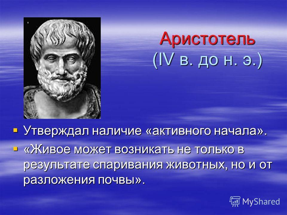 Аристотель (IV в. до н. э.) Аристотель (IV в. до н. э.) Утверждал наличие «активного начала». Утверждал наличие «активного начала». «Живое может возникать не только в результате спаривания животных, но и от разложения почвы». «Живое может возникать н