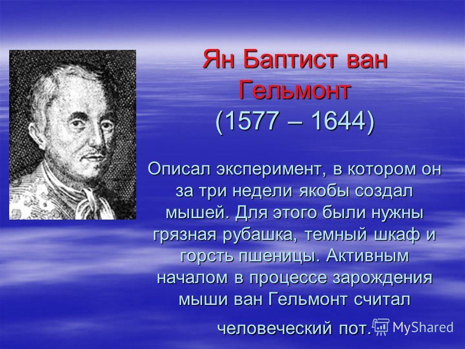 Ян Баптист ван Гельмонт (1577 – 1644) Описал эксперимент, в котором он за три недели якобы создал мышей. Для этого были нужны грязная рубашка, темный шкаф и горсть пшеницы. Активным началом в процессе зарождения мыши ван Гельмонт считал человеческий