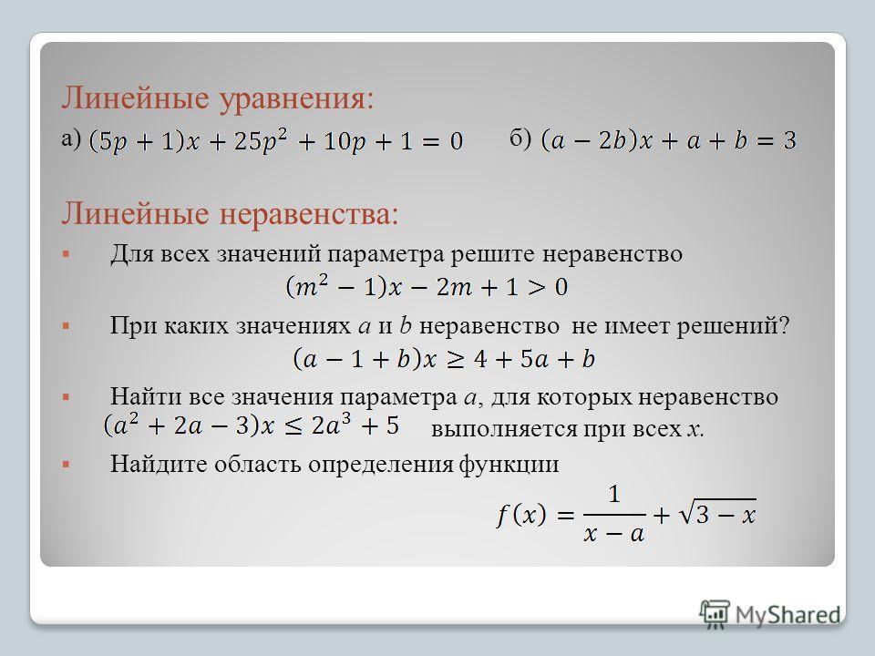 Линейные уравнения: а) б) Линейные неравенства: Для всех значений параметра решите неравенство При каких значениях a и b неравенство не имеет решений? Найти все значения параметра a, для которых неравенство выполняется при всех x. Найдите область опр