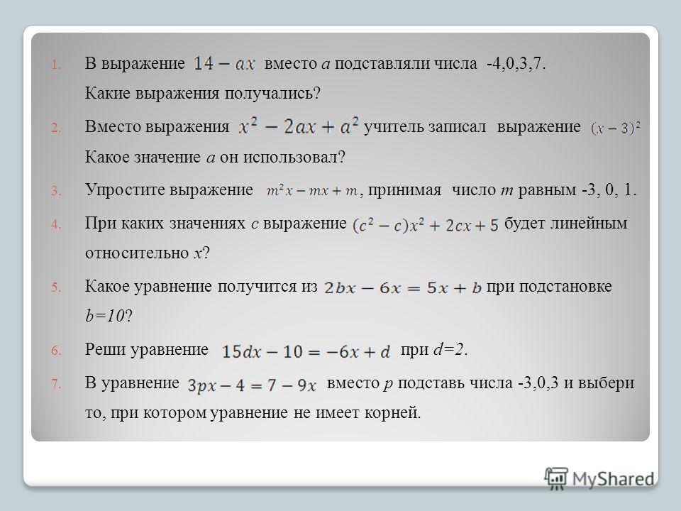 1. В выражение вместо a подставляли числа -4,0,3,7. Какие выражения получались? 2. Вместо выражения учитель записал выражение Какое значение a он использовал? 3. Упростите выражение, принимая число m равным -3, 0, 1. 4. При каких значениях с выражени